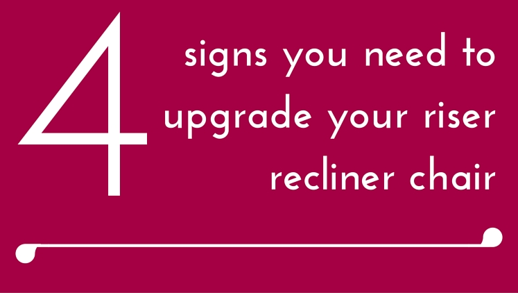 4 Signs You May Need a New Riser Recliner Chair