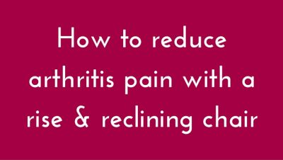 How To Reduce Arthritis Pain With a Rise & Reclining Chair