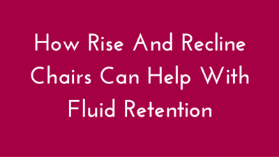 How Rise and Recline Chairs Help Fluid Retention