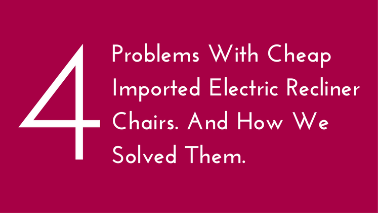4 Problems With Cheap Imported Electric Recliner Chairs. And How We Solved Them.