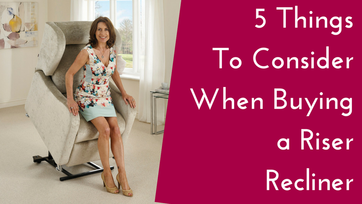 5 Things To Consider When Choosing a New Riser Recliner